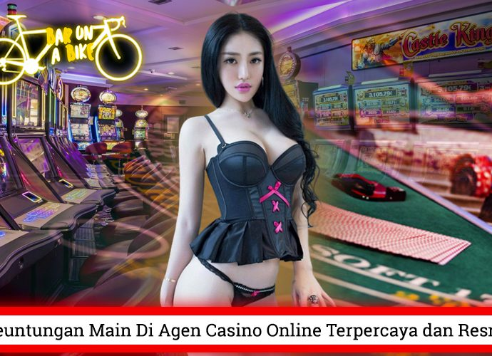 Keuntungan Main Di Agen Casino Online Terpercaya dan Resmi