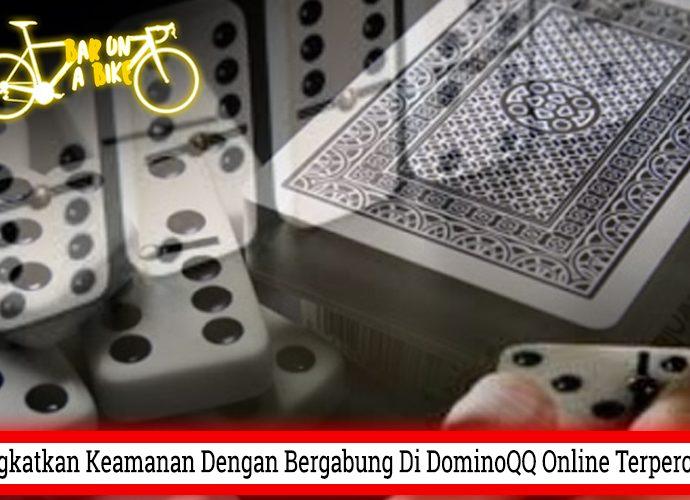 Tingkatkan Keamanan Dengan Bergabung Di DominoQQ Online Terpercaya