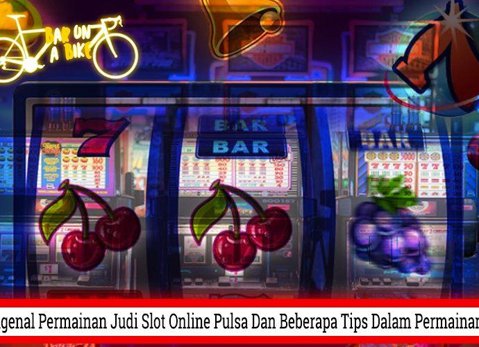 Mengenal Permainan Judi Slot Online Pulsa Dan Beberapa Tips Dalam Permainannya