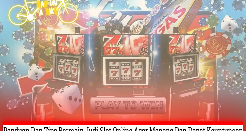 Bermain Judi Slot Online Panduan dan Tips Mudah Menang dan Dapat Untung
